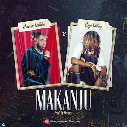Annex Vodka – Makanju Ft. Seyi Vibez